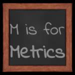 M is for Metrics